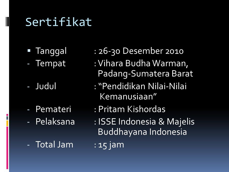 Sertifikat  Tanggal: 26-30 Desember 2010 - Tempat: Vihara Budha Warman, Padang-Sumatera Barat - Judul: Pendidikan Nilai-Nilai Kemanusiaan - Pemateri: Pritam Kishordas - Pelaksana: ISSE Indonesia & Majelis Buddhayana Indonesia - Total Jam: 15 jam