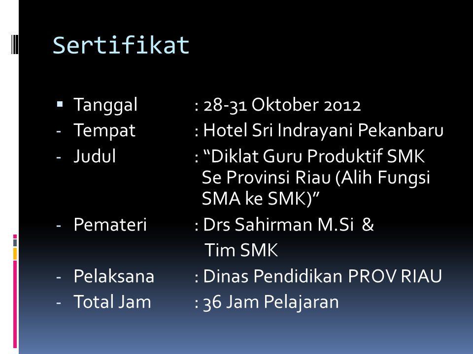 Sertifikat  Tanggal: 28-31 Oktober 2012 - Tempat: Hotel Sri Indrayani Pekanbaru - Judul: Diklat Guru Produktif SMK Se Provinsi Riau (Alih Fungsi SMA ke SMK) - Pemateri: Drs Sahirman M.Si & Tim SMK - Pelaksana: Dinas Pendidikan PROV RIAU - Total Jam: 36 Jam Pelajaran