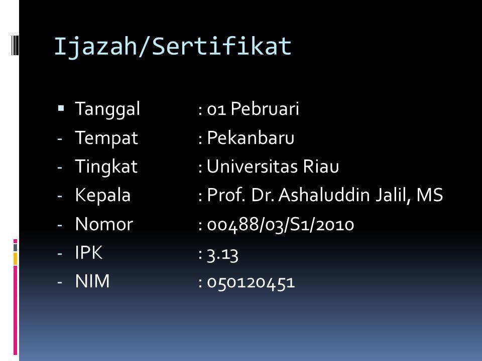 Ijazah/Sertifikat  Tanggal: 01 Pebruari - Tempat: Pekanbaru - Tingkat: Universitas Riau - Kepala : Prof. Dr. Ashaluddin Jalil, MS - Nomor: 00488/03/S