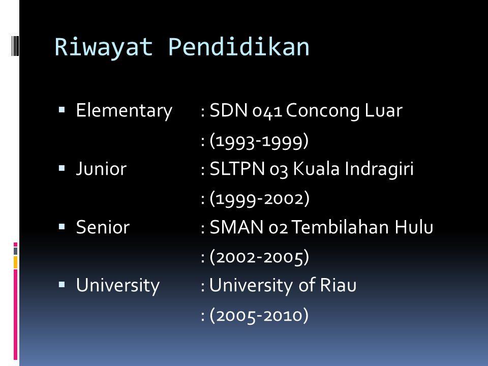 Riwayat Pendidikan  Elementary: SDN 041 Concong Luar : (1993-1999)  Junior: SLTPN 03 Kuala Indragiri : (1999-2002)  Senior: SMAN 02 Tembilahan Hulu