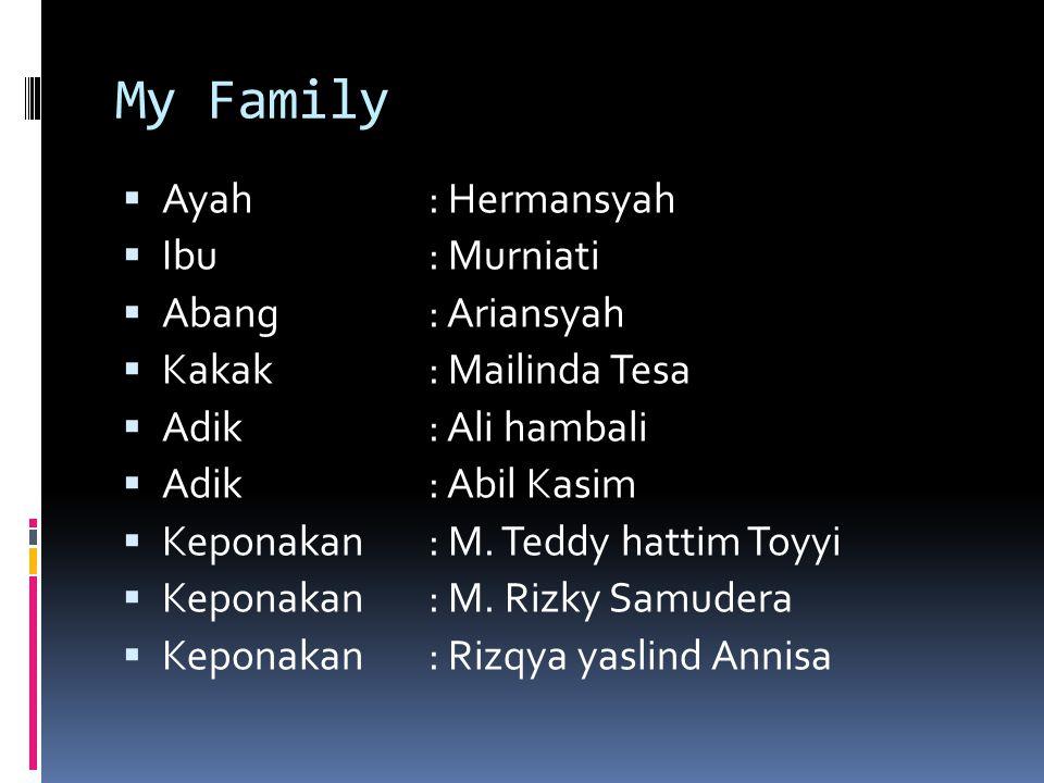 My Family  Ayah: Hermansyah  Ibu: Murniati  Abang: Ariansyah  Kakak: Mailinda Tesa  Adik: Ali hambali  Adik: Abil Kasim  Keponakan: M.