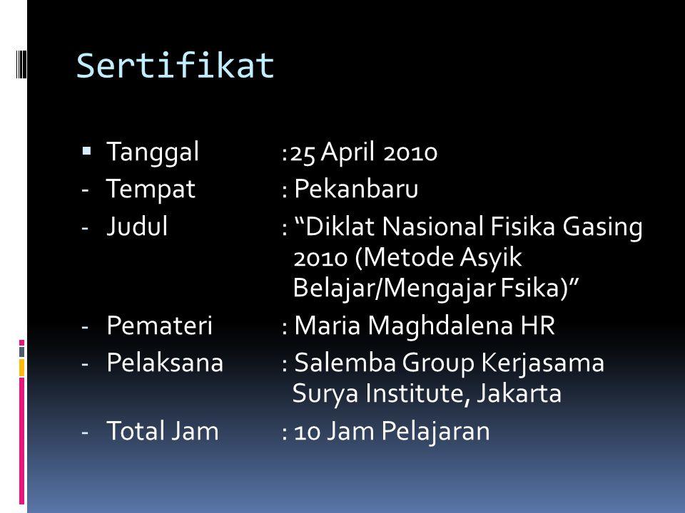 """Sertifikat  Tanggal:25 April 2010 - Tempat: Pekanbaru - Judul: """"Diklat Nasional Fisika Gasing 2010 (Metode Asyik Belajar/Mengajar Fsika)"""" - Pemateri:"""