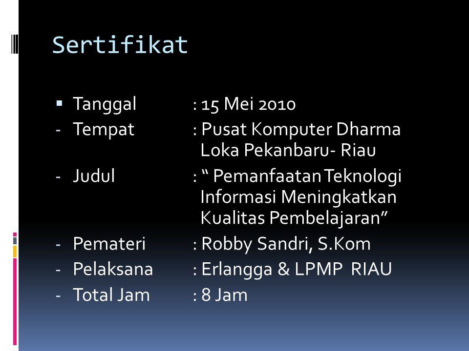 Sertifikat  Tanggal: 15 Mei 2010 - Tempat: Pusat Komputer Dharma Loka Pekanbaru- Riau - Judul: Pemanfaatan Teknologi Informasi Meningkatkan Kualitas Pembelajaran - Pemateri: Robby Sandri, S.Kom - Pelaksana: Erlangga & LPMP RIAU - Total Jam: 8 Jam