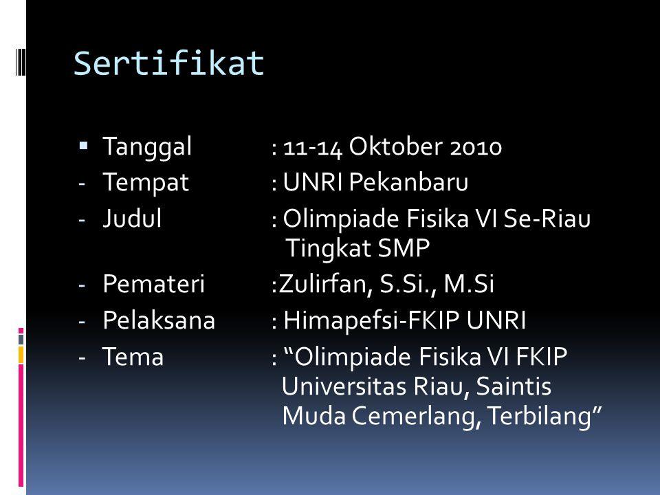 Sertifikat  Tanggal: 11-14 Oktober 2010 - Tempat: UNRI Pekanbaru - Judul: Olimpiade Fisika VI Se-Riau Tingkat SMP - Pemateri:Zulirfan, S.Si., M.Si - Pelaksana: Himapefsi-FKIP UNRI - Tema: Olimpiade Fisika VI FKIP Universitas Riau, Saintis Muda Cemerlang, Terbilang