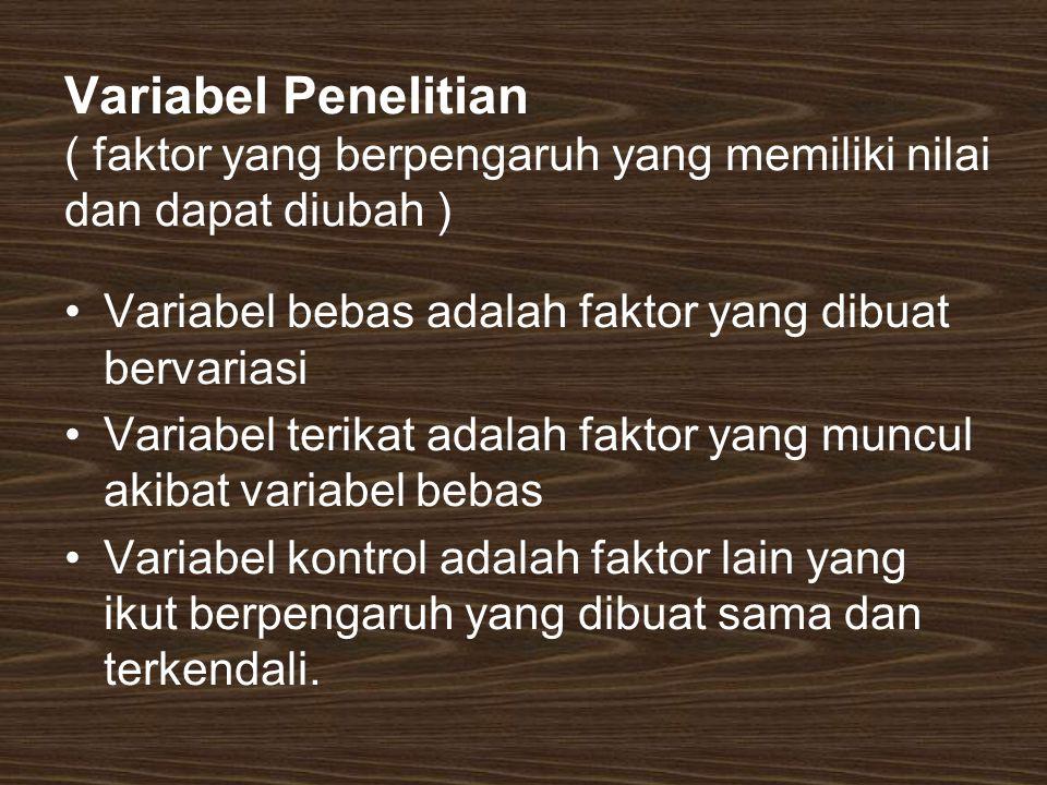 Variabel Penelitian ( faktor yang berpengaruh yang memiliki nilai dan dapat diubah ) Variabel bebas adalah faktor yang dibuat bervariasi Variabel teri