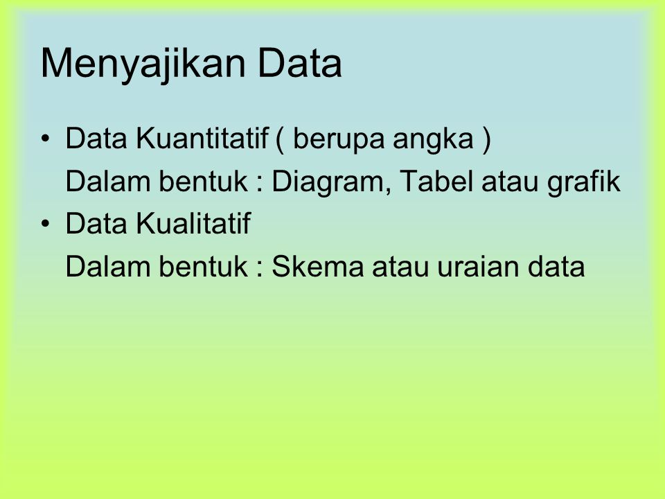 Menyajikan Data Data Kuantitatif ( berupa angka ) Dalam bentuk : Diagram, Tabel atau grafik Data Kualitatif Dalam bentuk : Skema atau uraian data
