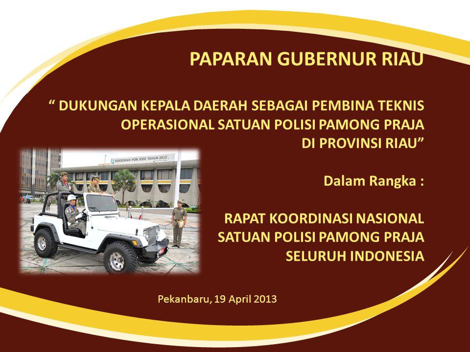 PAPARAN GUBERNUR RIAU DUKUNGAN KEPALA DAERAH SEBAGAI PEMBINA TEKNIS OPERASIONAL SATUAN POLISI PAMONG PRAJA DI PROVINSI RIAU Dalam Rangka : RAPAT KOORDINASI NASIONAL SATUAN POLISI PAMONG PRAJA SELURUH INDONESIA Pekanbaru, 19 April 2013