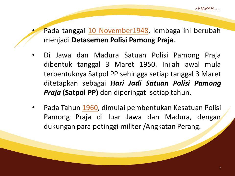 SEJARAH…… Pada tanggal 10 November1948, lembaga ini berubah menjadi Detasemen Polisi Pamong Praja.10 November1948 Di Jawa dan Madura Satuan Polisi Pamong Praja dibentuk tanggal 3 Maret 1950.