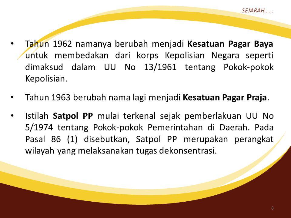 SEJARAH…… Tahun 1962 namanya berubah menjadi Kesatuan Pagar Baya untuk membedakan dari korps Kepolisian Negara seperti dimaksud dalam UU No 13/1961 tentang Pokok-pokok Kepolisian.