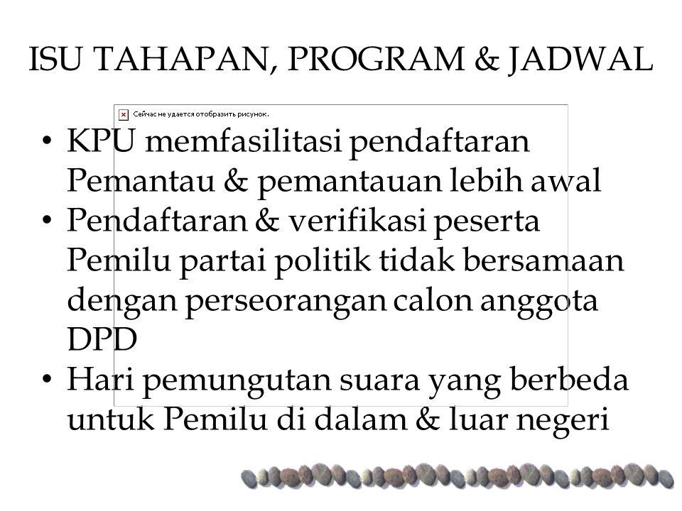 KPU memfasilitasi pendaftaran Pemantau & pemantauan lebih awal Pendaftaran & verifikasi peserta Pemilu partai politik tidak bersamaan dengan perseorangan calon anggota DPD Hari pemungutan suara yang berbeda untuk Pemilu di dalam & luar negeri ISU TAHAPAN, PROGRAM & JADWAL