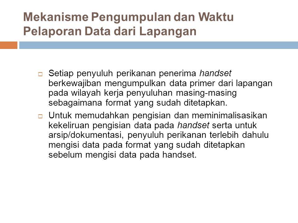 Mekanisme Pengumpulan dan Waktu Pelaporan Data dari Lapangan  Setiap penyuluh perikanan penerima handset berkewajiban mengumpulkan data primer dari l