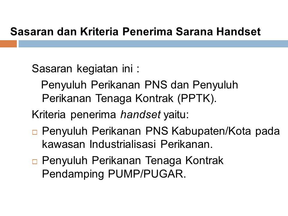Sasaran dan Kriteria Penerima Sarana Handset Sasaran kegiatan ini : Penyuluh Perikanan PNS dan Penyuluh Perikanan Tenaga Kontrak (PPTK). Kriteria pene