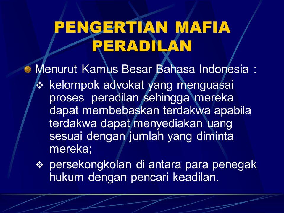 PENGERTIAN MAFIA PERADILAN Menurut Kamus Besar Bahasa Indonesia :  kelompok advokat yang menguasai proses peradilan sehingga mereka dapat membebaskan terdakwa apabila terdakwa dapat menyediakan uang sesuai dengan jumlah yang diminta mereka;  persekongkolan di antara para penegak hukum dengan pencari keadilan.