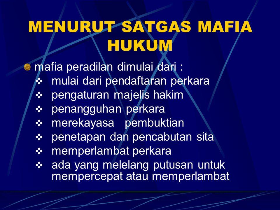 MENURUT SATGAS MAFIA HUKUM mafia peradilan dimulai dari :  mulai dari pendaftaran perkara  pengaturan majelis hakim  penangguhan perkara  merekaya