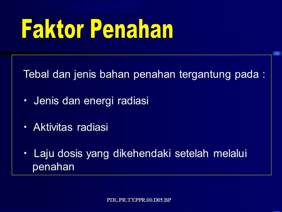 PDL.PR.TY.PPR.00.D05.BP Tebal dan jenis bahan penahan tergantung pada : Jenis dan energi radiasi Aktivitas radiasi Laju dosis yang dikehendaki setelah melalui penahan
