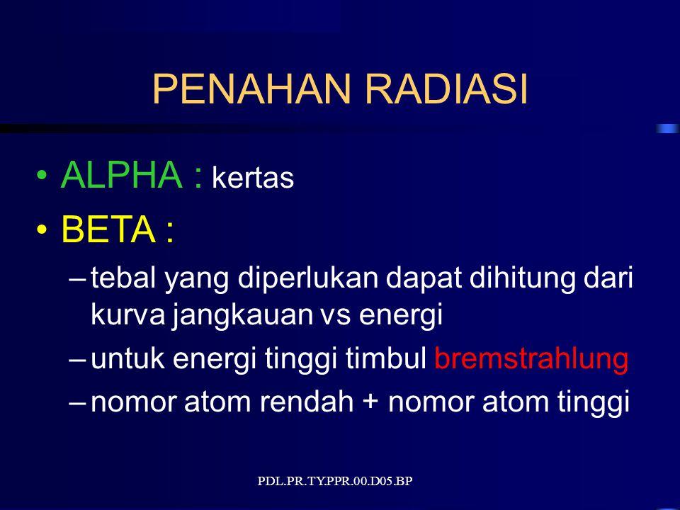 PDL.PR.TY.PPR.00.D05.BP PENAHAN RADIASI ALPHA : kertas BETA : –tebal yang diperlukan dapat dihitung dari kurva jangkauan vs energi –untuk energi tinggi timbul bremstrahlung –nomor atom rendah + nomor atom tinggi