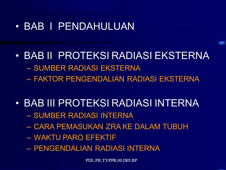 PDL.PR.TY.PPR.00.D05.BP BAB I PENDAHULUAN BAB II PROTEKSI RADIASI EKSTERNA –SUMBER RADIASI EKSTERNA –FAKTOR PENGENDALIAN RADIASI EKSTERNA BAB III PROTEKSI RADIASI INTERNA –SUMBER RADIASI INTERNA –CARA PEMASUKAN ZRA KE DALAM TUBUH –WAKTU PARO EFEKTIF –PENGENDALIAN RADIASI INTERNA