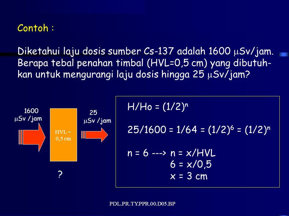 PDL.PR.TY.PPR.00.D05.BP Contoh : Diketahui laju dosis sumber Cs-137 adalah 1600  Sv/jam. Berapa tebal penahan timbal (HVL=0,5 cm) yang dibutuh- kan u