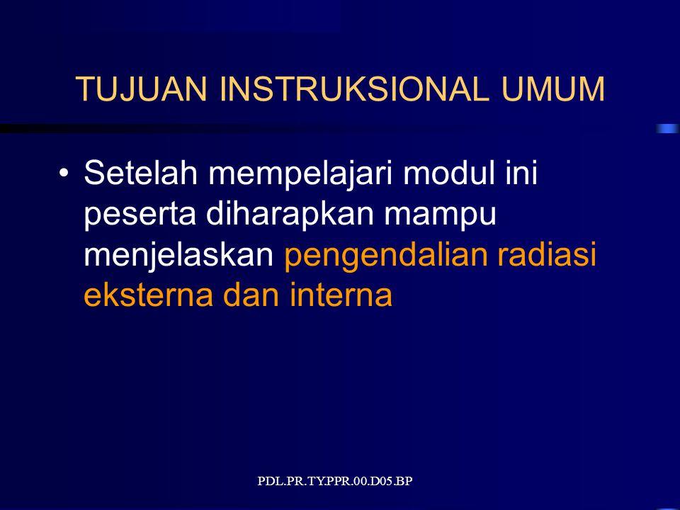 PDL.PR.TY.PPR.00.D05.BP TUJUAN INSTRUKSIONAL UMUM Setelah mempelajari modul ini peserta diharapkan mampu menjelaskan pengendalian radiasi eksterna dan interna