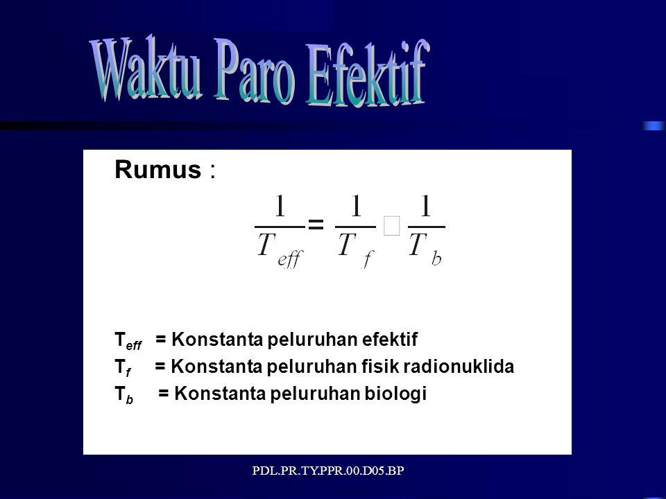 PDL.PR.TY.PPR.00.D05.BP Rumus : T eff = Konstanta peluruhan efektif T f = Konstanta peluruhan fisik radionuklida T b = Konstanta peluruhan biologi
