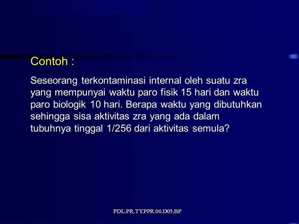 PDL.PR.TY.PPR.00.D05.BP Contoh : Seseorang terkontaminasi internal oleh suatu zra yang mempunyai waktu paro fisik 15 hari dan waktu paro biologik 10 h