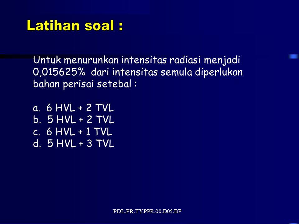PDL.PR.TY.PPR.00.D05.BP Untuk menurunkan intensitas radiasi menjadi 0,015625% dari intensitas semula diperlukan bahan perisai setebal : a.