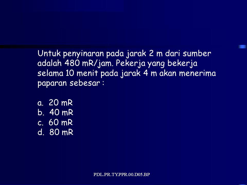 PDL.PR.TY.PPR.00.D05.BP Untuk penyinaran pada jarak 2 m dari sumber adalah 480 mR/jam.