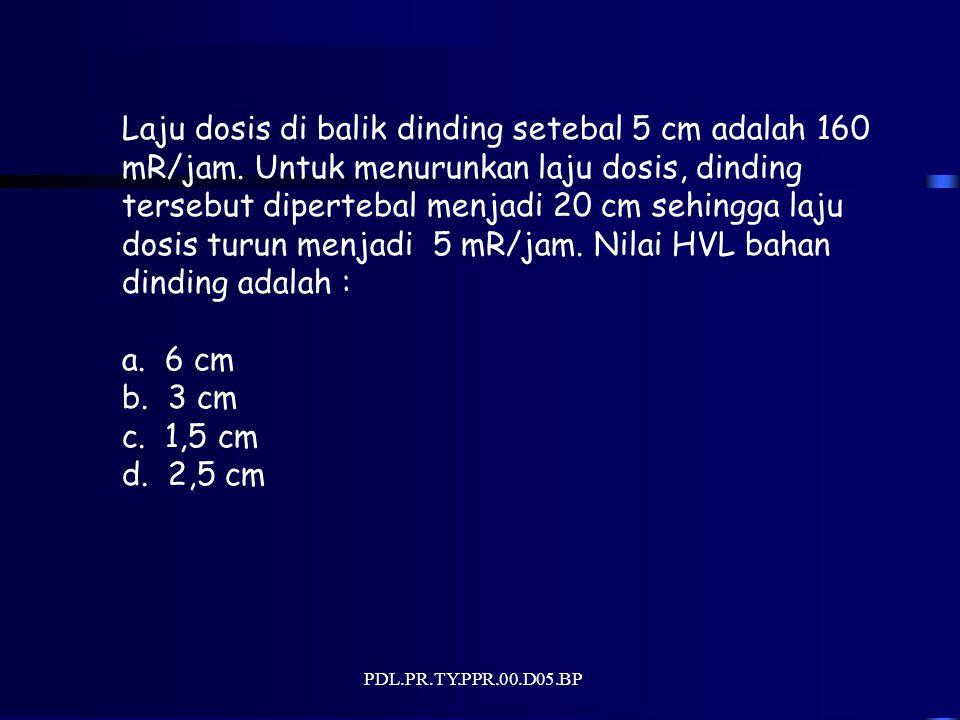 PDL.PR.TY.PPR.00.D05.BP Laju dosis di balik dinding setebal 5 cm adalah 160 mR/jam. Untuk menurunkan laju dosis, dinding tersebut dipertebal menjadi 2