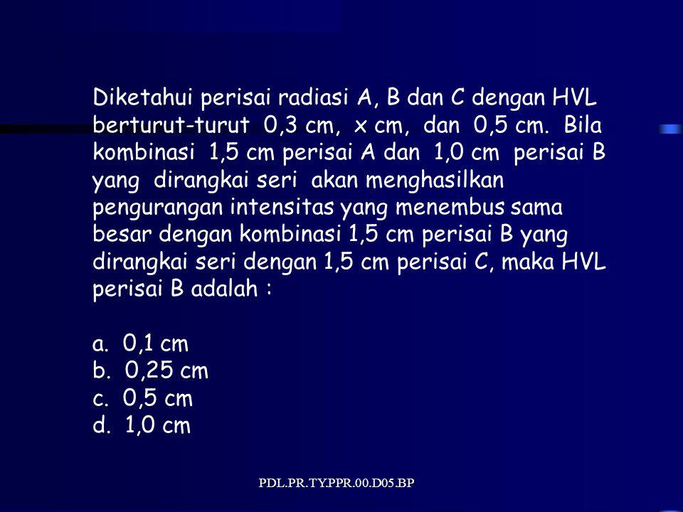 PDL.PR.TY.PPR.00.D05.BP Diketahui perisai radiasi A, B dan C dengan HVL berturut-turut 0,3 cm, x cm, dan 0,5 cm. Bila kombinasi 1,5 cm perisai A dan 1
