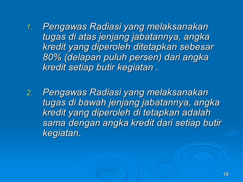 16 1. Pengawas Radiasi yang melaksanakan tugas di atas jenjang jabatannya, angka kredit yang diperoleh ditetapkan sebesar 80% (delapan puluh persen) d
