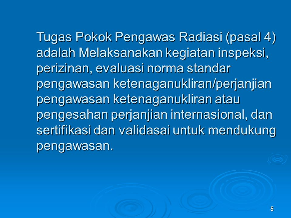 5 Tugas Pokok Pengawas Radiasi (pasal 4) adalah Melaksanakan kegiatan inspeksi, perizinan, evaluasi norma standar pengawasan ketenaganukliran/perjanji