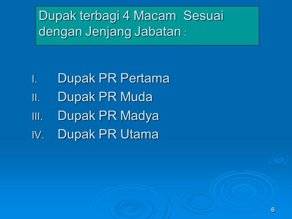 6 Dupak terbagi 4 Macam Sesuai dengan Jenjang Jabatan : I. Dupak PR Pertama II. Dupak PR Muda III. Dupak PR Madya IV. Dupak PR Utama