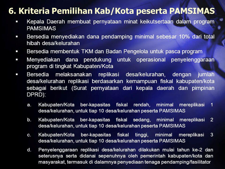 6. Kriteria Pemilihan Kab/Kota peserta PAMSIMAS  Kepala Daerah membuat pernyataan minat keikutsertaan dalam program PAMSIMAS  Bersedia menyediakan d