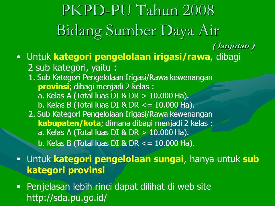 PKPD-PU Tahun 2008 Bidang Sumber Daya Air ( lanjutan ) Untuk kategori pengelolaan irigasi/rawa, dibagi 2 sub kategori, yaitu : 1.
