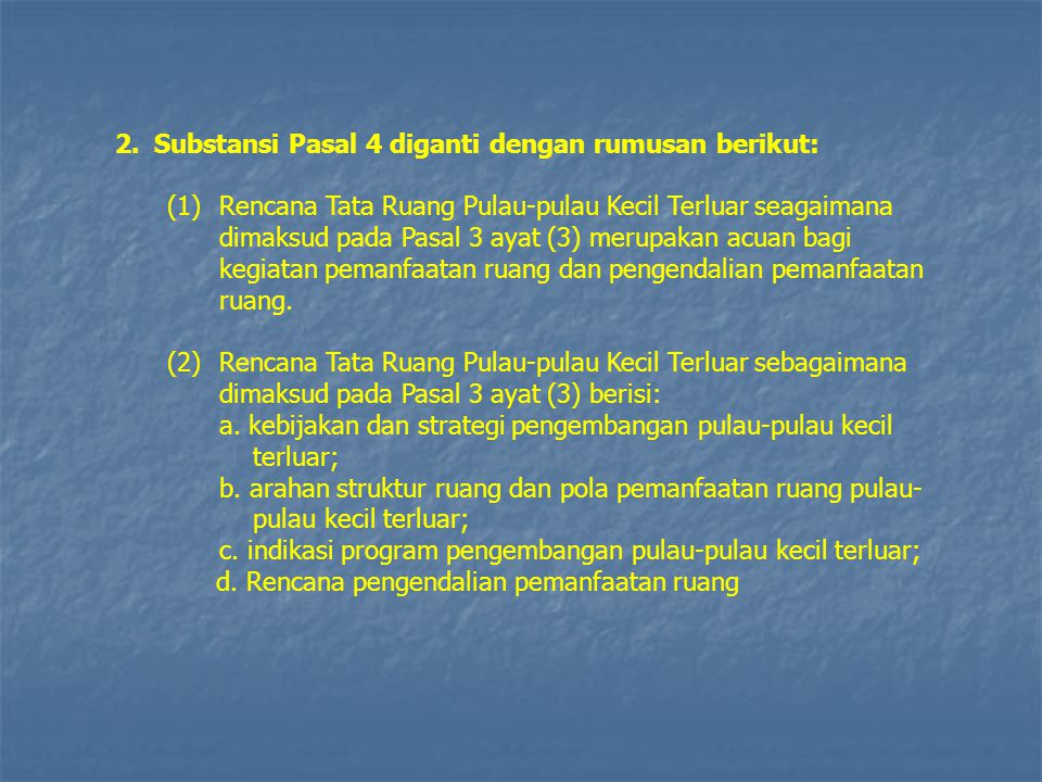 2.Substansi Pasal 4 diganti dengan rumusan berikut: (1)Rencana Tata Ruang Pulau-pulau Kecil Terluar seagaimana dimaksud pada Pasal 3 ayat (3) merupaka