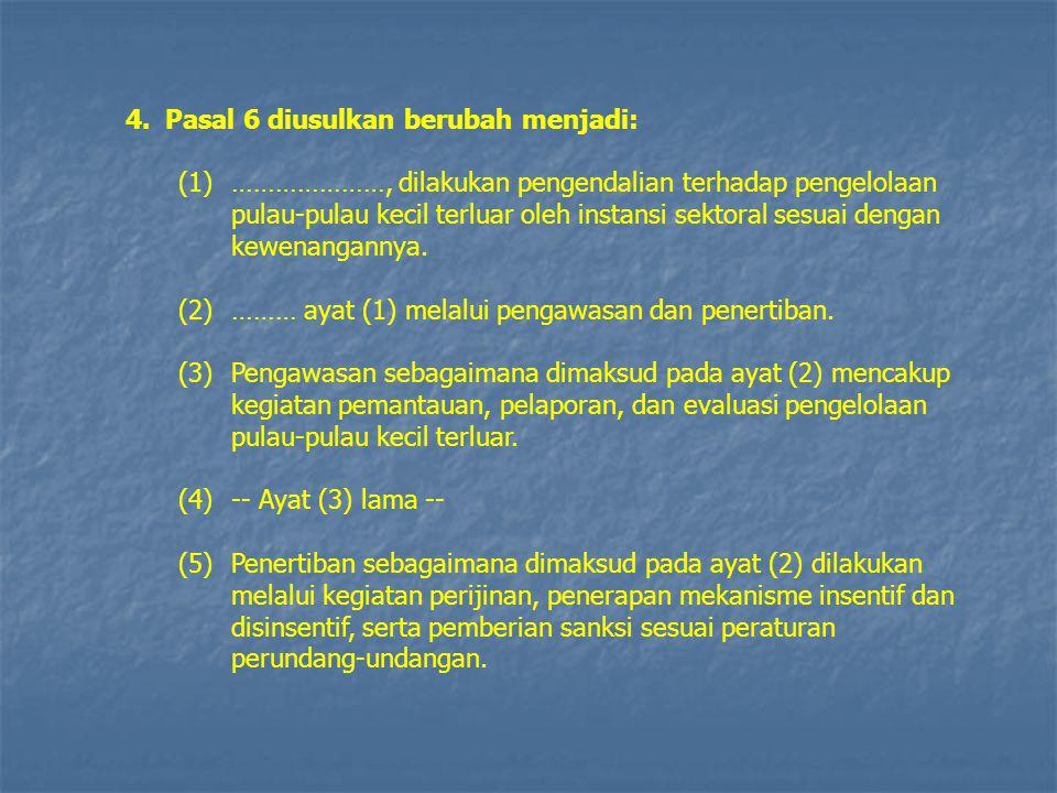 4.Pasal 6 diusulkan berubah menjadi: (1)…………………, dilakukan pengendalian terhadap pengelolaan pulau-pulau kecil terluar oleh instansi sektoral sesuai d