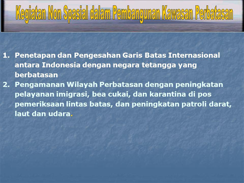 1.Penetapan dan Pengesahan Garis Batas Internasional antara Indonesia dengan negara tetangga yang berbatasan 2.Pengamanan Wilayah Perbatasan dengan pe