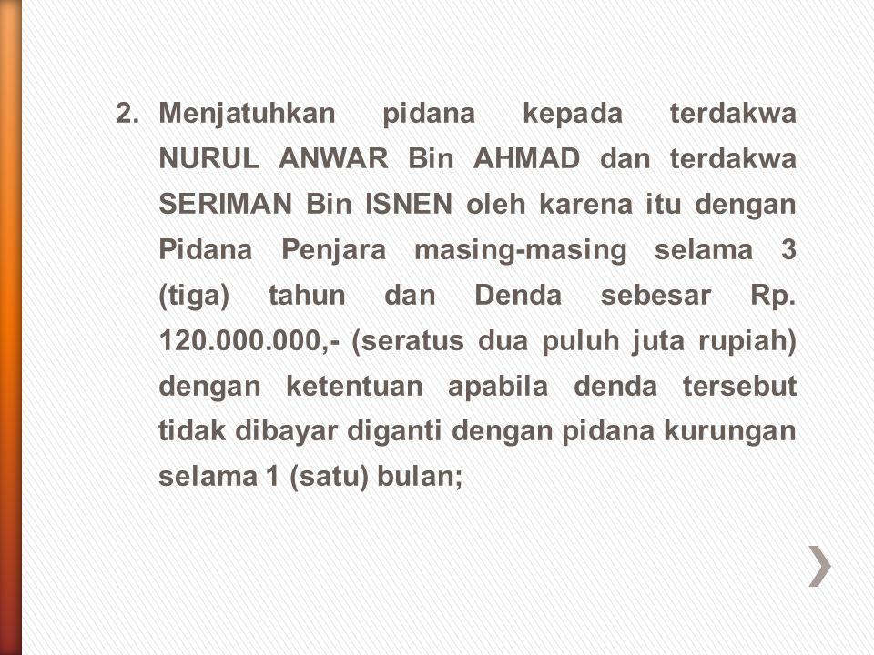2.Menjatuhkan pidana kepada terdakwa NURUL ANWAR Bin AHMAD dan terdakwa SERIMAN Bin ISNEN oleh karena itu dengan Pidana Penjara masing-masing selama 3