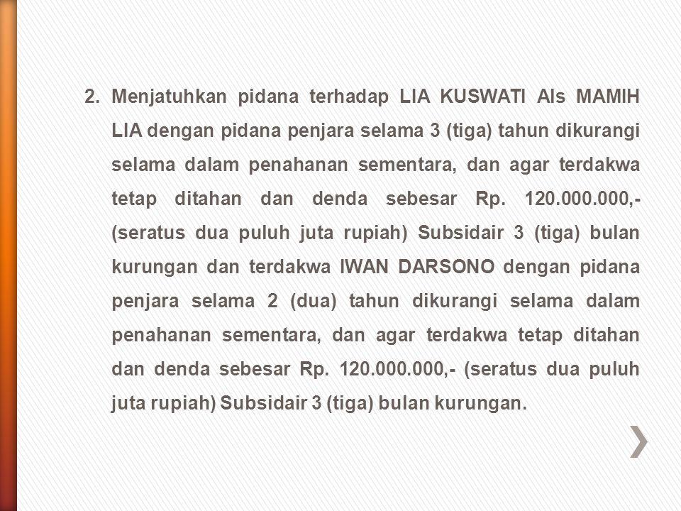 2.Menjatuhkan pidana terhadap LIA KUSWATI Als MAMIH LIA dengan pidana penjara selama 3 (tiga) tahun dikurangi selama dalam penahanan sementara, dan ag