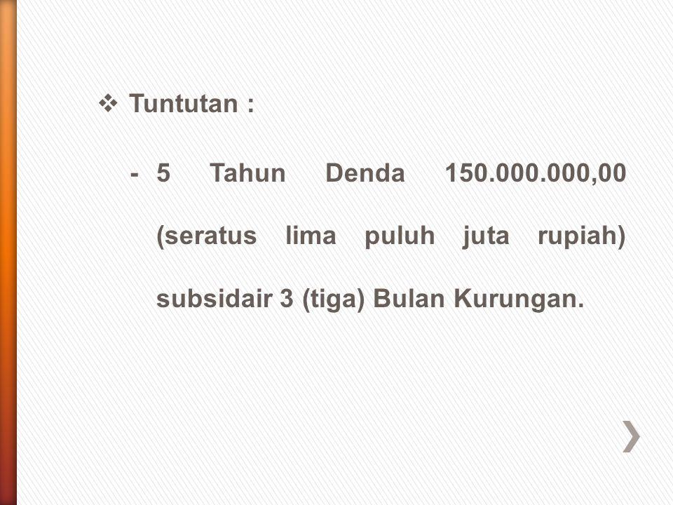  Tuntutan : -5 Tahun Denda 150.000.000,00 (seratus lima puluh juta rupiah) subsidair 3 (tiga) Bulan Kurungan.