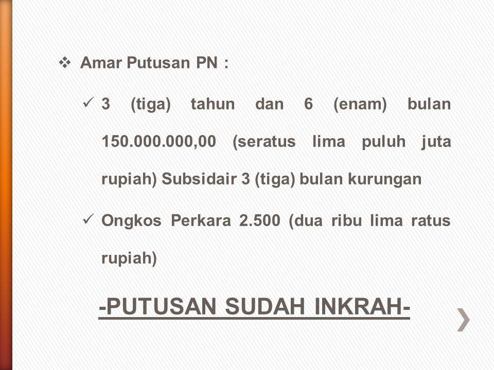  Amar Putusan PN : 3 (tiga) tahun dan 6 (enam) bulan 150.000.000,00 (seratus lima puluh juta rupiah) Subsidair 3 (tiga) bulan kurungan Ongkos Perkara