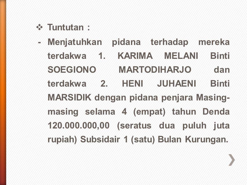  Tuntutan : -Menjatuhkan pidana terhadap mereka terdakwa 1. KARIMA MELANI Binti SOEGIONO MARTODIHARJO dan terdakwa 2. HENI JUHAENI Binti MARSIDIK den