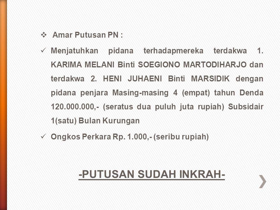  Amar Putusan PN : Menjatuhkan pidana terhadapmereka terdakwa 1. KARIMA MELANI Binti SOEGIONO MARTODIHARJO dan terdakwa 2. HENI JUHAENI Binti MARSIDI