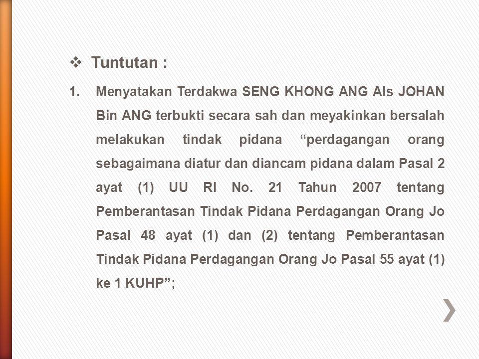 """ Tuntutan : 1.Menyatakan Terdakwa SENG KHONG ANG Als JOHAN Bin ANG terbukti secara sah dan meyakinkan bersalah melakukan tindak pidana """"perdagangan o"""
