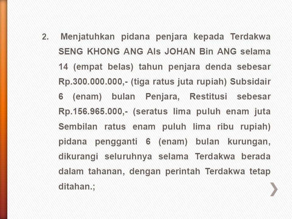 2. Menjatuhkan pidana penjara kepada Terdakwa SENG KHONG ANG Als JOHAN Bin ANG selama 14 (empat belas) tahun penjara denda sebesar Rp.300.000.000,- (t