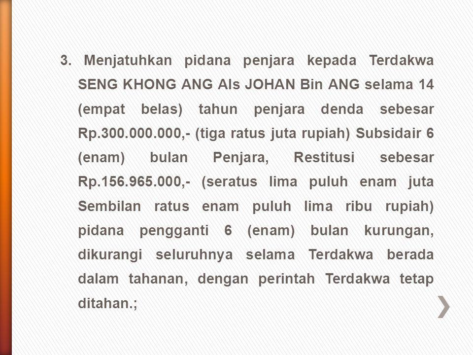 3. Menjatuhkan pidana penjara kepada Terdakwa SENG KHONG ANG Als JOHAN Bin ANG selama 14 (empat belas) tahun penjara denda sebesar Rp.300.000.000,- (t