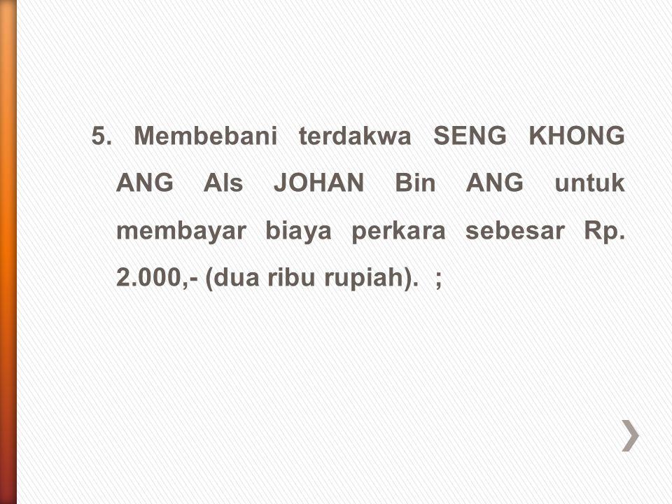 5. Membebani terdakwa SENG KHONG ANG Als JOHAN Bin ANG untuk membayar biaya perkara sebesar Rp. 2.000,- (dua ribu rupiah). ;