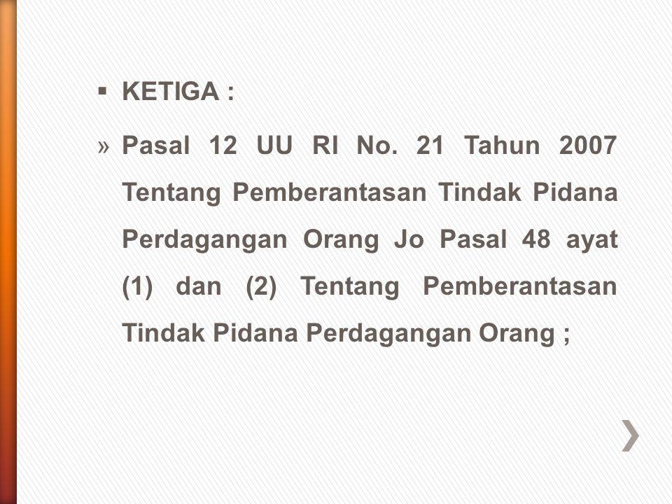  KETIGA : »Pasal 12 UU RI No. 21 Tahun 2007 Tentang Pemberantasan Tindak Pidana Perdagangan Orang Jo Pasal 48 ayat (1) dan (2) Tentang Pemberantasan