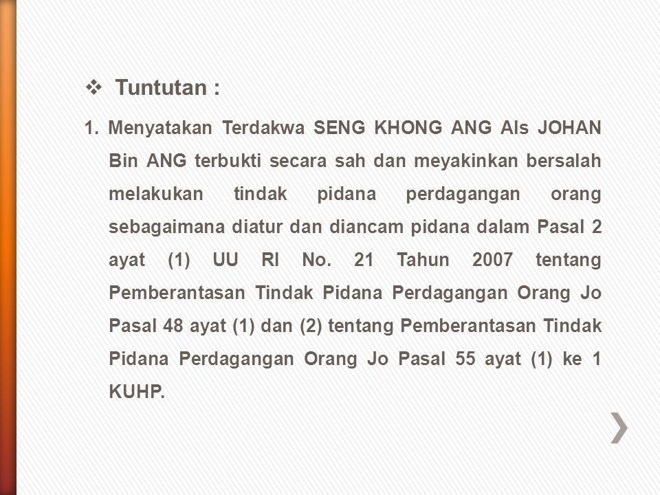  Tuntutan : 1. Menyatakan Terdakwa SENG KHONG ANG Als JOHAN Bin ANG terbukti secara sah dan meyakinkan bersalah melakukan tindak pidana perdagangan o