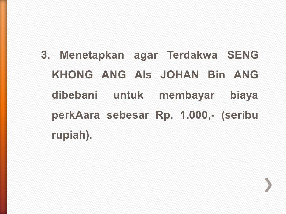 3. Menetapkan agar Terdakwa SENG KHONG ANG Als JOHAN Bin ANG dibebani untuk membayar biaya perkAara sebesar Rp. 1.000,- (seribu rupiah).